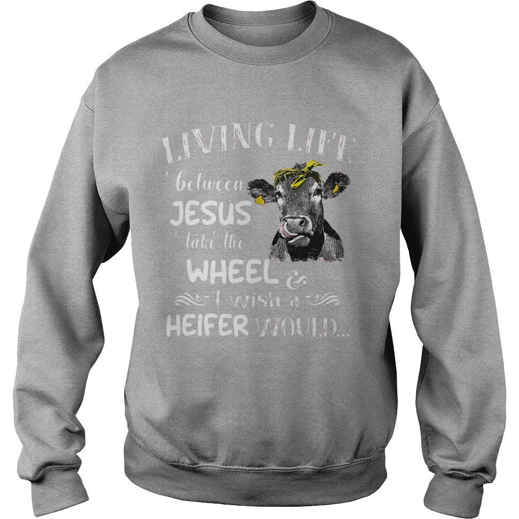 Living Life Between Jesus Take The Wheel I Wish A Heifer Would Sweater