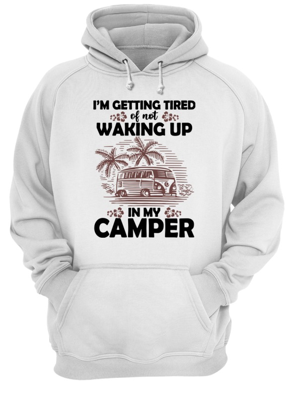 Im Getting Tired of Not Waking Up in My Camper Hooded Sweatshirt