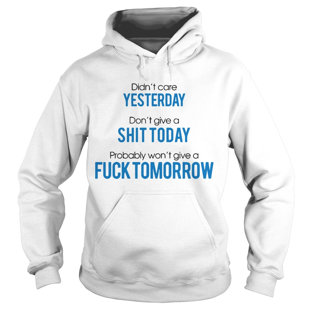 Didn't Care Yesterday Don't Give A Shit Today Probably Won't Give A Fuck Tomorrow Hoodie