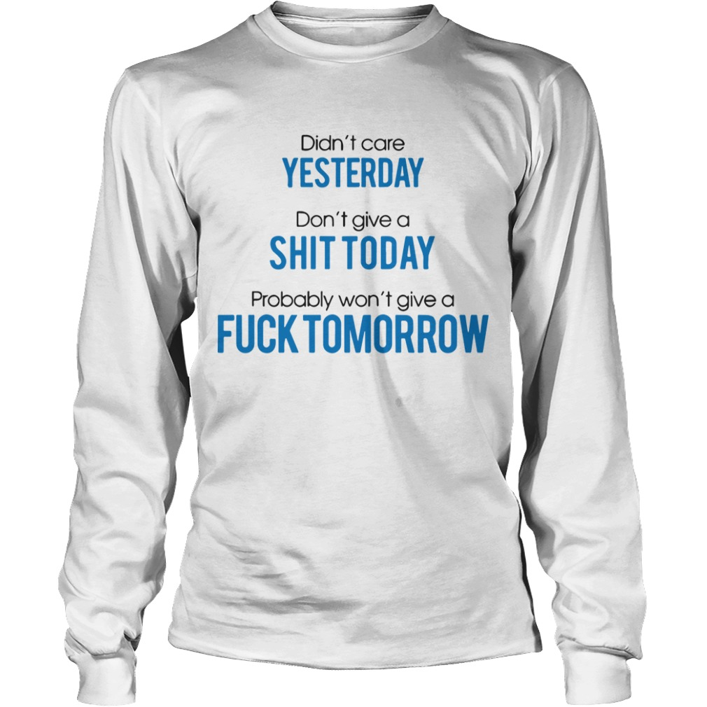 Didn't Care Yesterday Don't Give A Shit Today Probably Won't Give A Fuck Tomorrow Longsleeve Tee