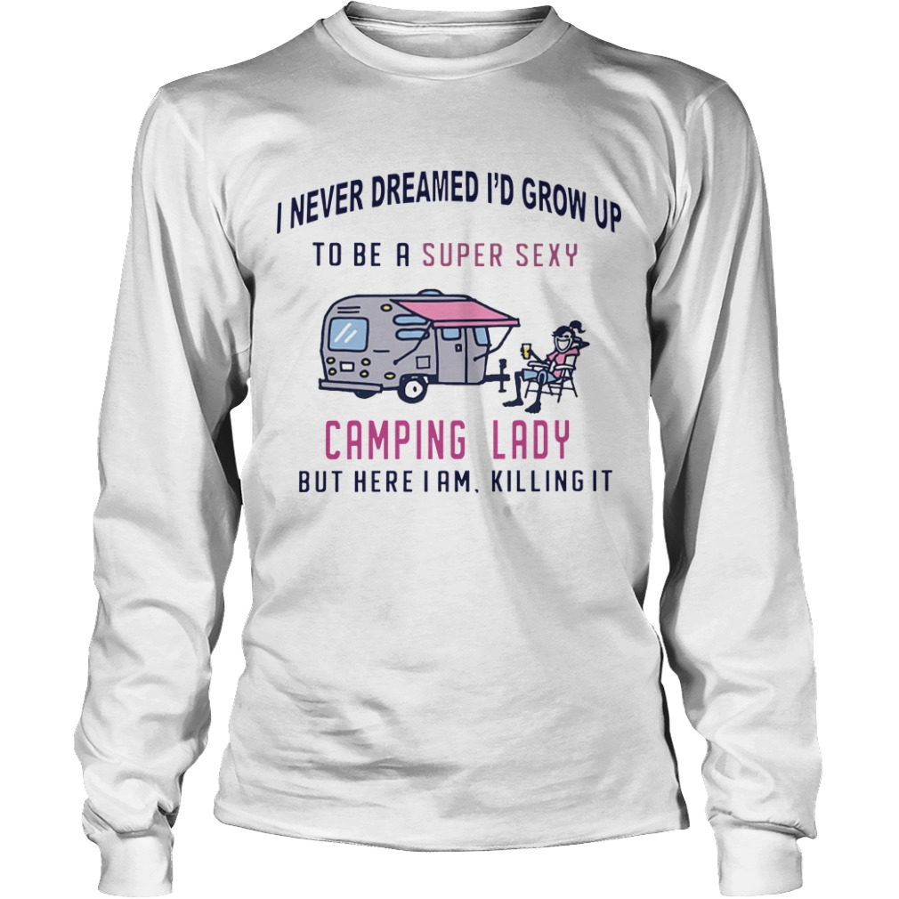 I Never Dreamed I'd Grow Up To Be A Super Sexy Camping Lady But Here I Am Killing It Longsleeve Tee