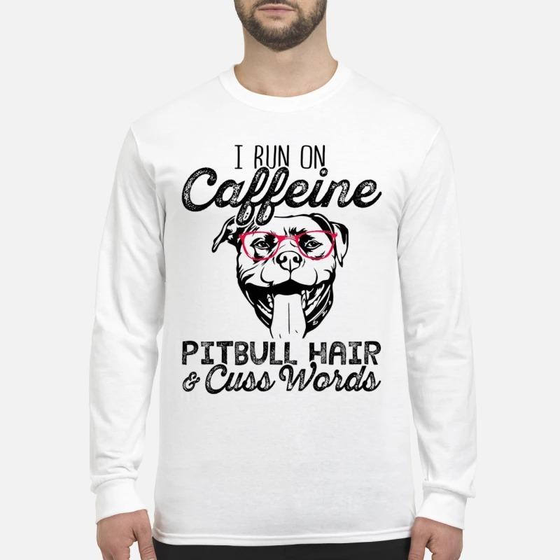 I Run On Caffeine Pitbull Hair And Cuss Words Longsleeve Tee
