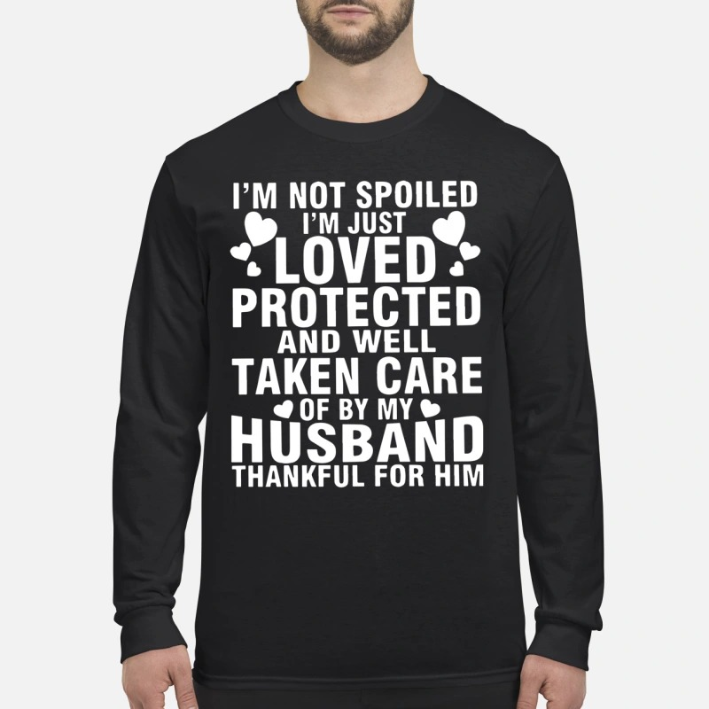 I'm Not Spoiled I'm Just Loved Protected And Well Take Care Of By My Husband Longsleeve Tee