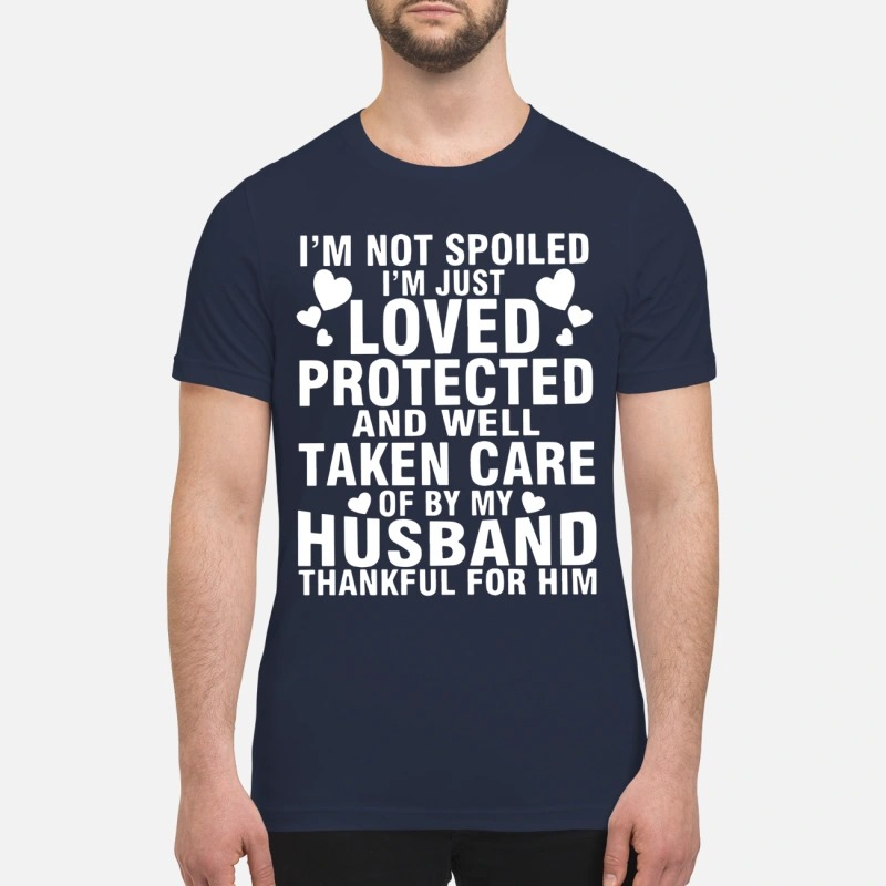 I'm Not Spoiled I'm Just Loved Protected And Well Take Care Of By My Husband Shirt
