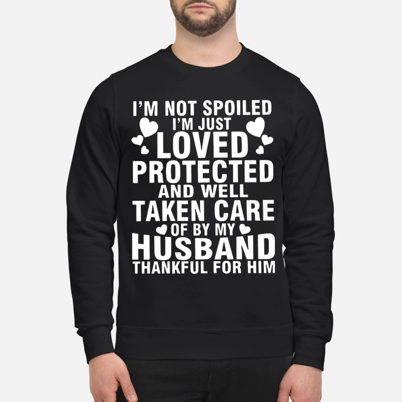 I'm Not Spoiled I'm Just Loved Protected And Well Take Care Of By My Husband Sweater