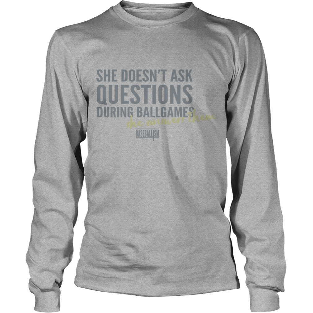 She Doesn't Ask Questions During Ballgames She Answers Them Shirt