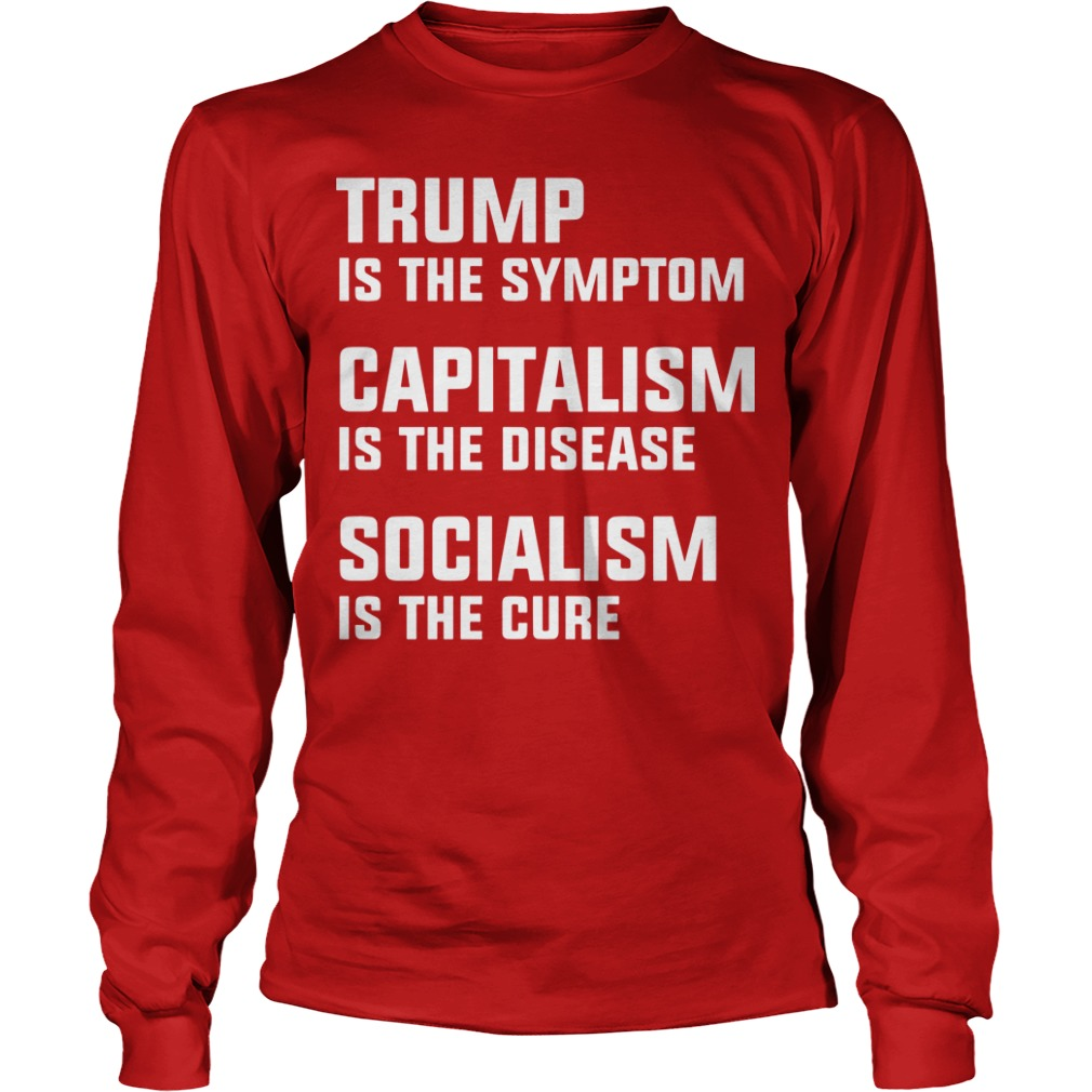 Trump Is The Symptom Capitalism Is The Disease Socialism Is The Cure Shirt