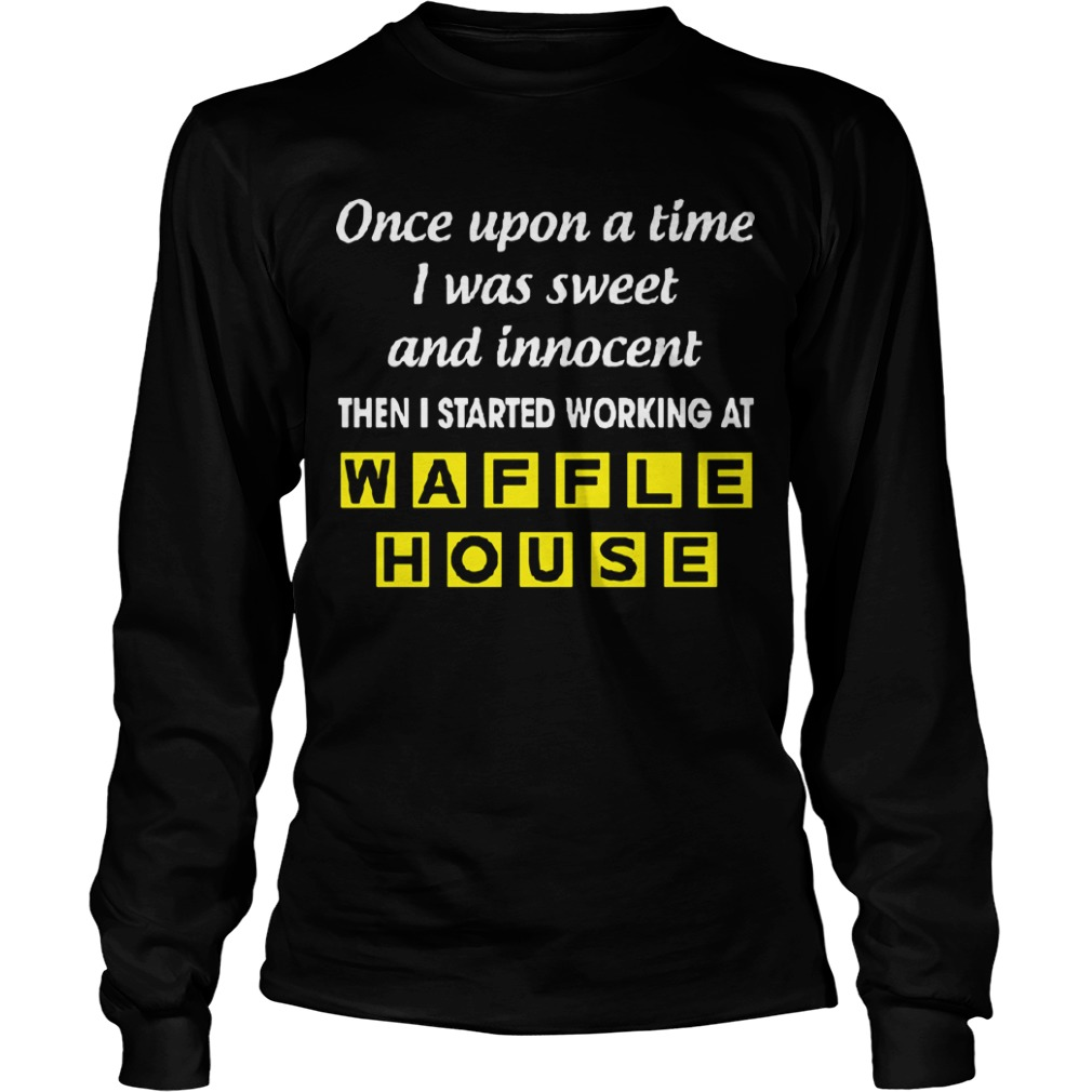 Once Upon A Time I Was Sweet And Innocent Then I Started Working At Waffle House Longsleeve Tee
