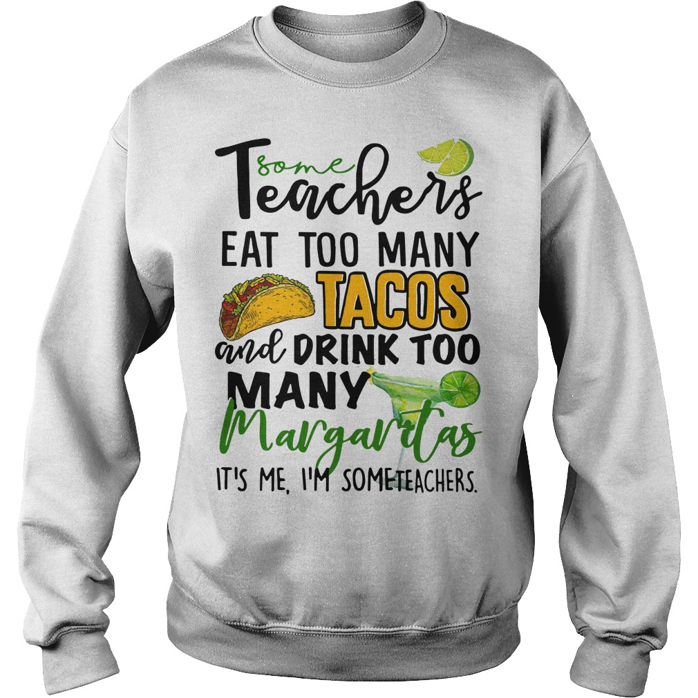 Some Teachers Eat Too Many Tacos And Drink Too Many Margaritas Sweater