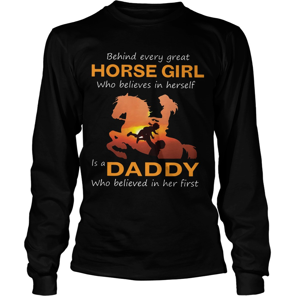 Behind Every Great Horse Girl Who Believes In Herself Is A Daddy Longsleeve Tee
