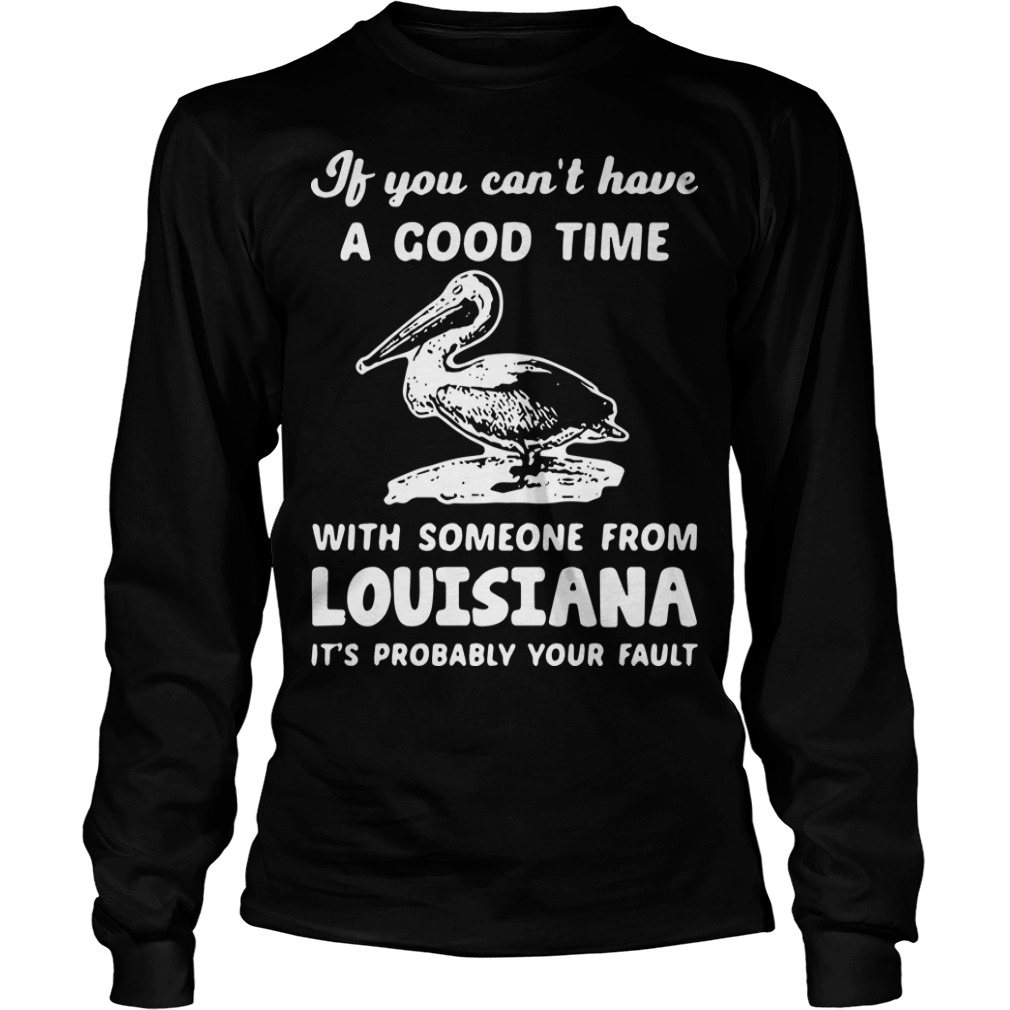 Duck If You Can't Have A Good Time With Someone From Louisiana Longsleeve Tee