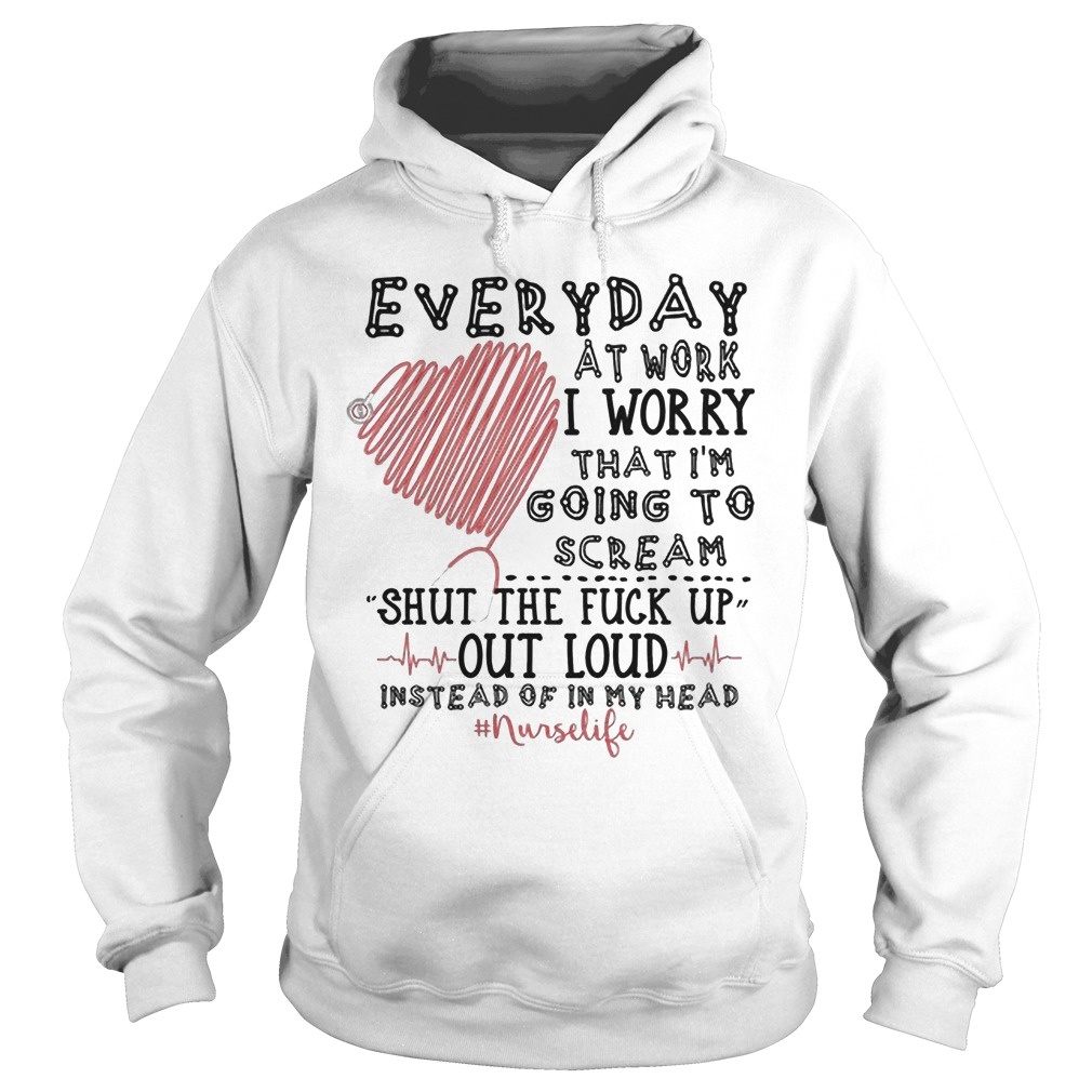 Everyday At Work I Worry That I'm Going To Scream Shut The Fuck Up Out Loud Hoodie