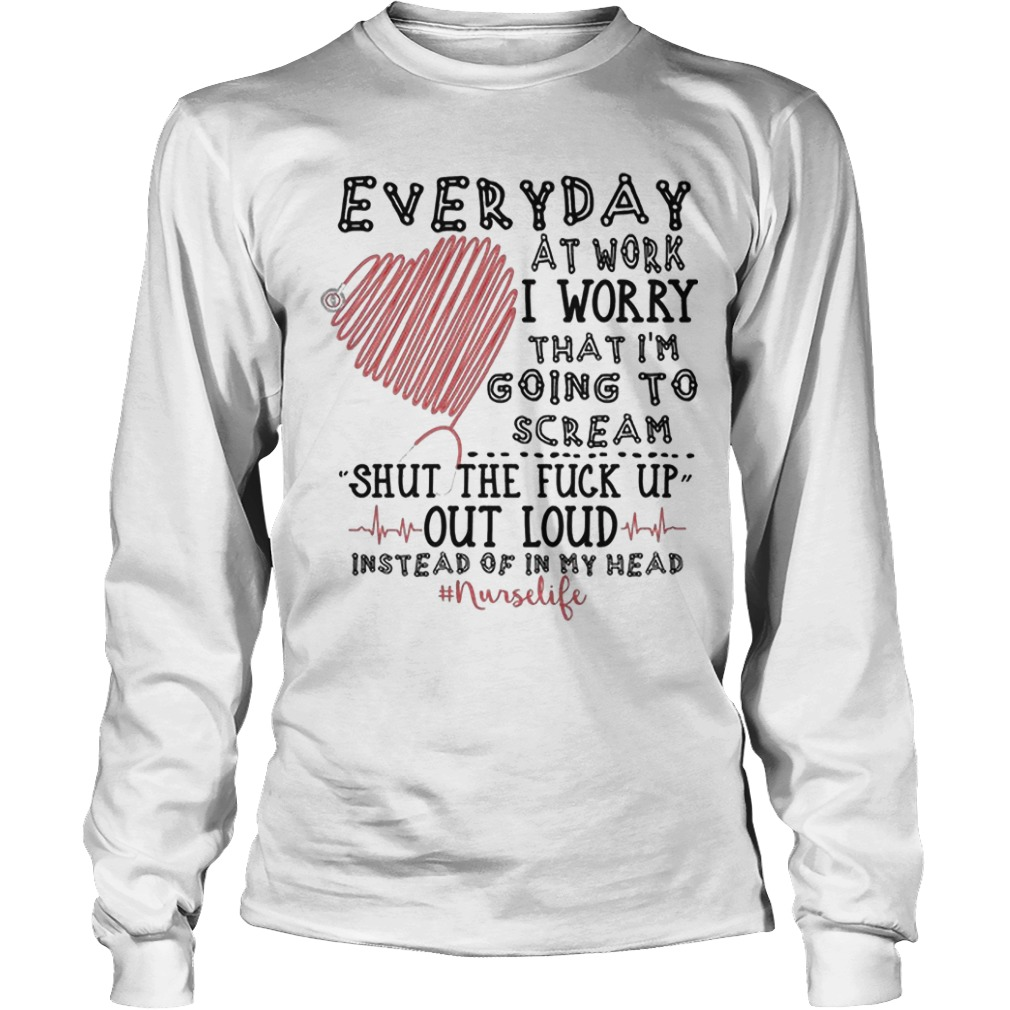 Everyday At Work I Worry That I'm Going To Scream Shut The Fuck Up Out Loud Longsleeve Tee