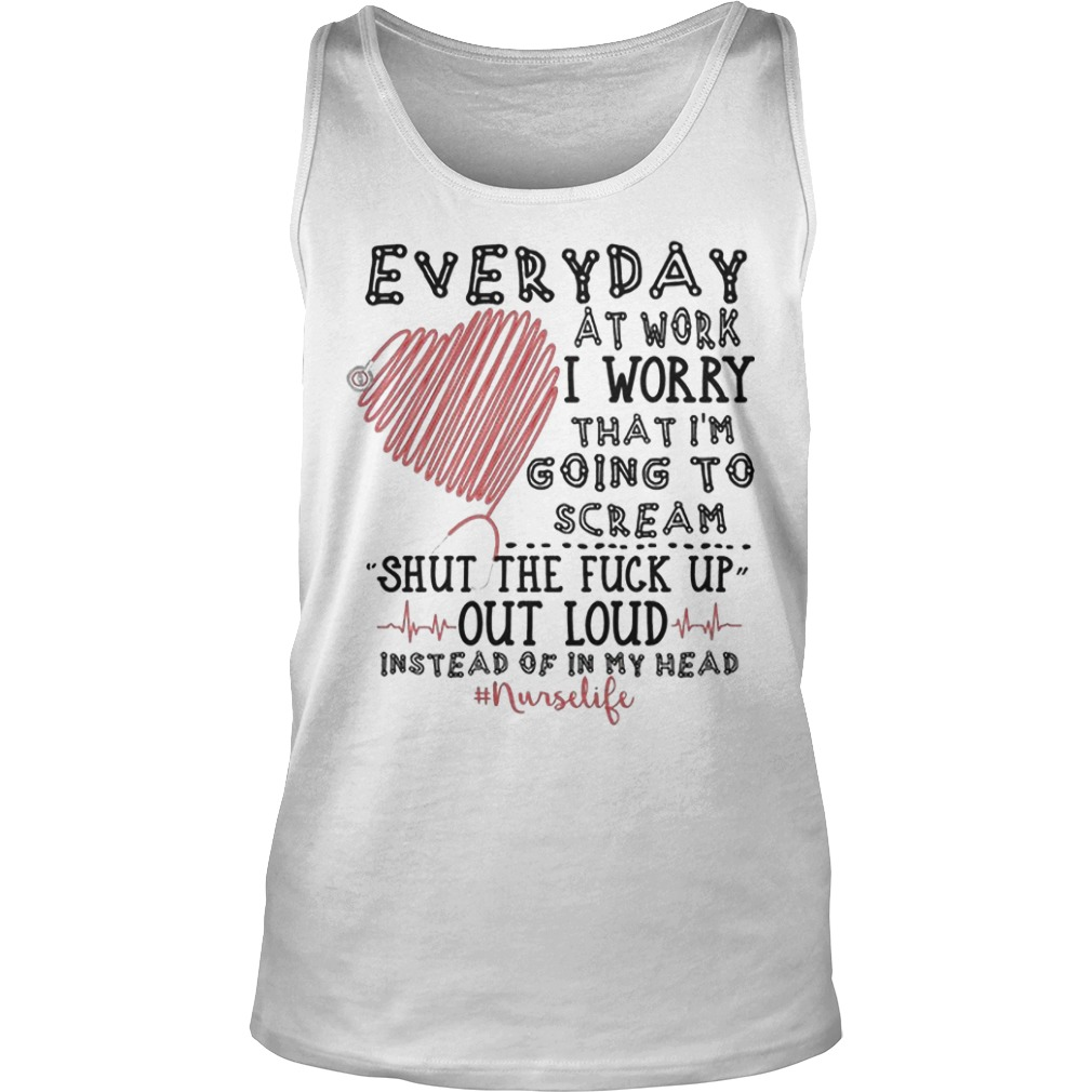 Everyday At Work I Worry That I'm Going To Scream Shut The Fuck Up Out Loud Tank Top