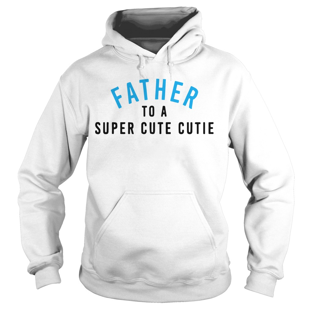 Father To A Super Cute Cutie Hoodie