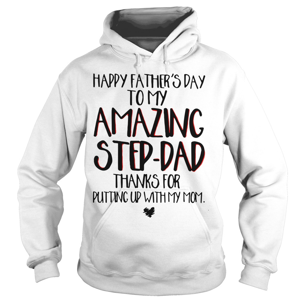 Happy Father's Day To My Amazing Step Dad Thanks For Putting Up With My Mom Hoodie