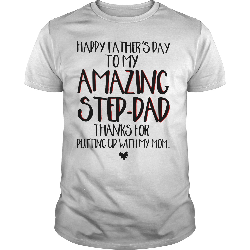 Happy Father's Day To My Amazing Step Dad Thanks For Putting Up With My Mom Shirt