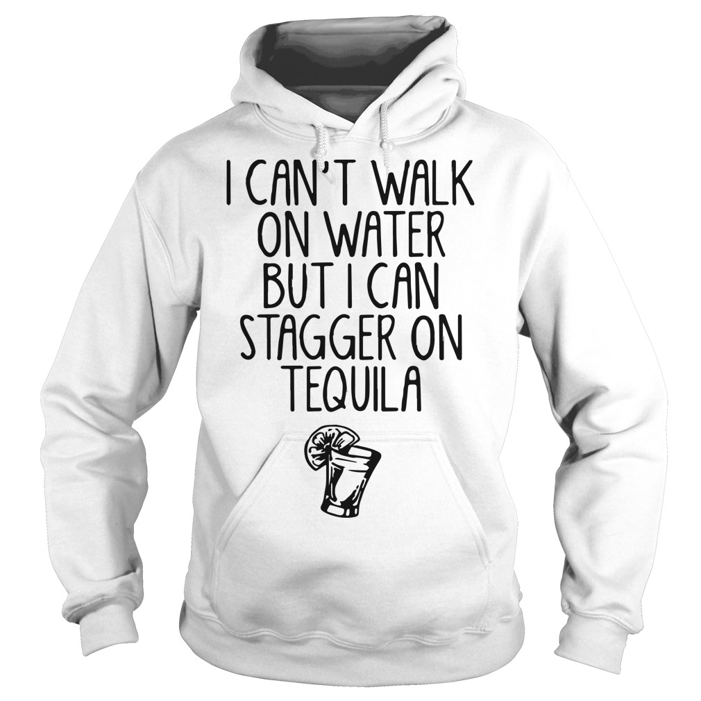 I Can't Walk On Water But I Can Stagger On Tequila Hoodie