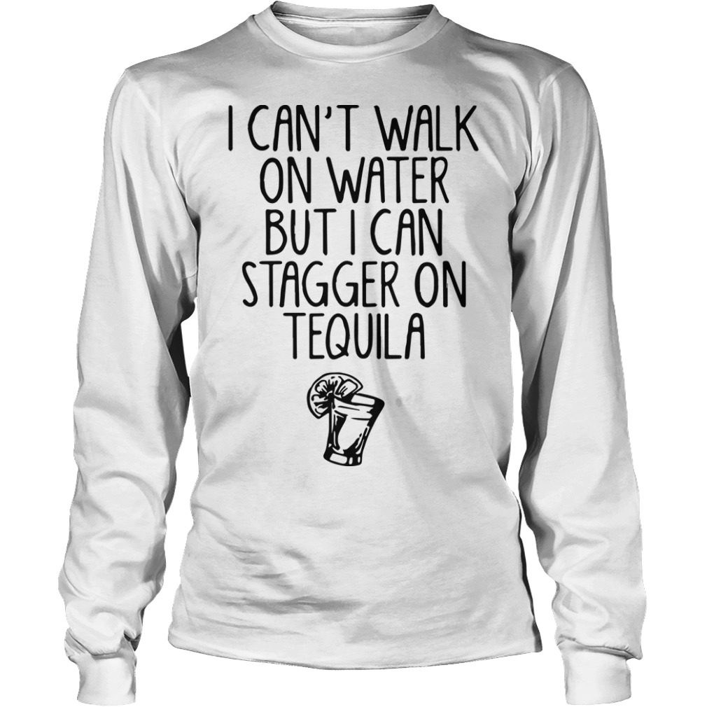I Can't Walk On Water But I Can Stagger On Tequila Longsleeve Tee