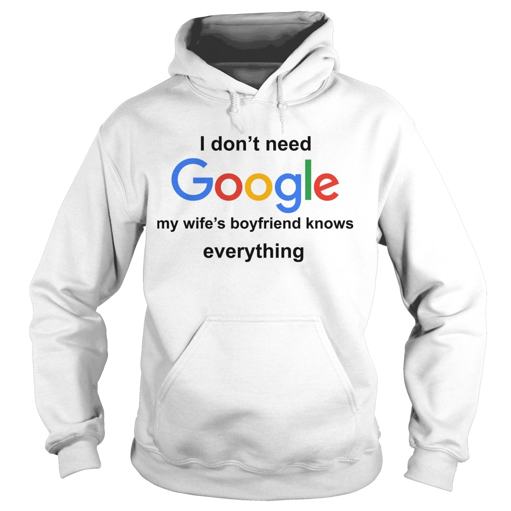 I Don't Need Google My Wife's Boyfriend Knows Everything Hoodie