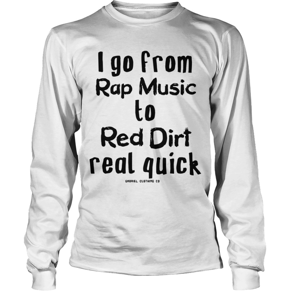 I Go From Rap Music To Red Dirt Real Quick Longsleeve Tee
