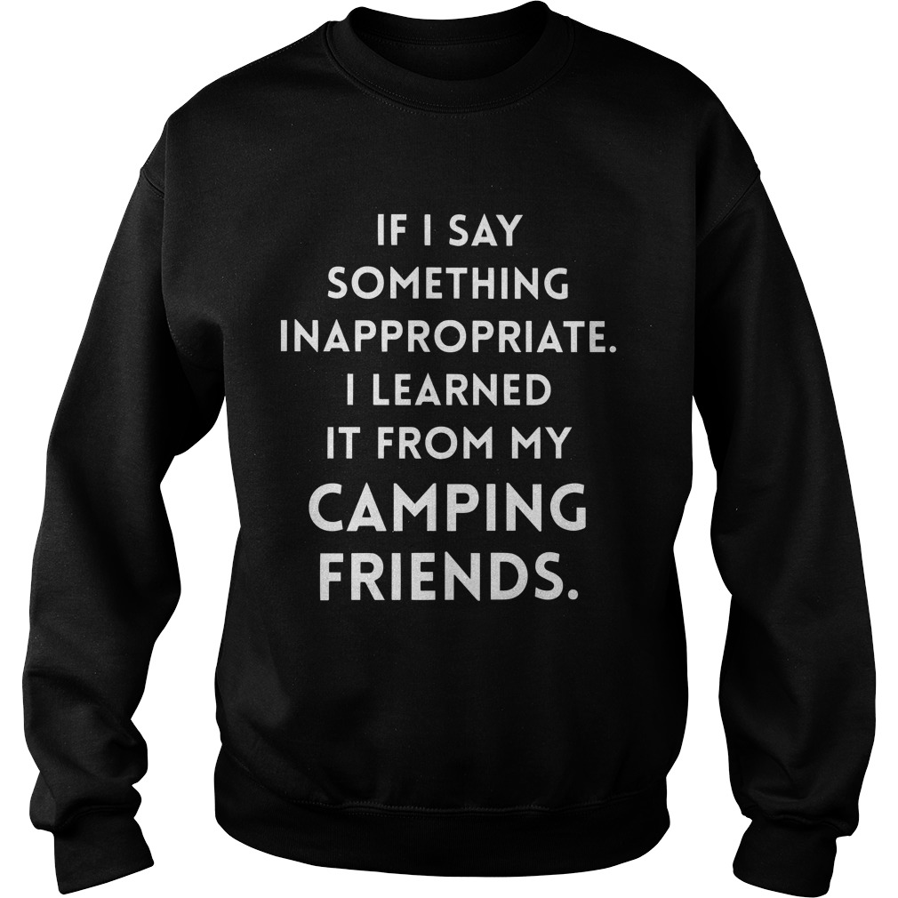 If I Say Something Inappropriate I Learned It From My Camping Friends Sweater