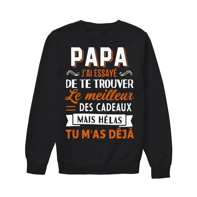 Papa J'ai Essayé De Te Trouver Le Meilleur Des Cadeaux Mais Hélas Tu M'as Déjà Sweater