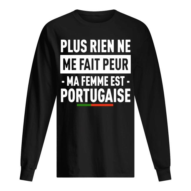 Plus Rien Ne Me Fait Peur Ma Femme Est Portugaise Longsleeve Tee