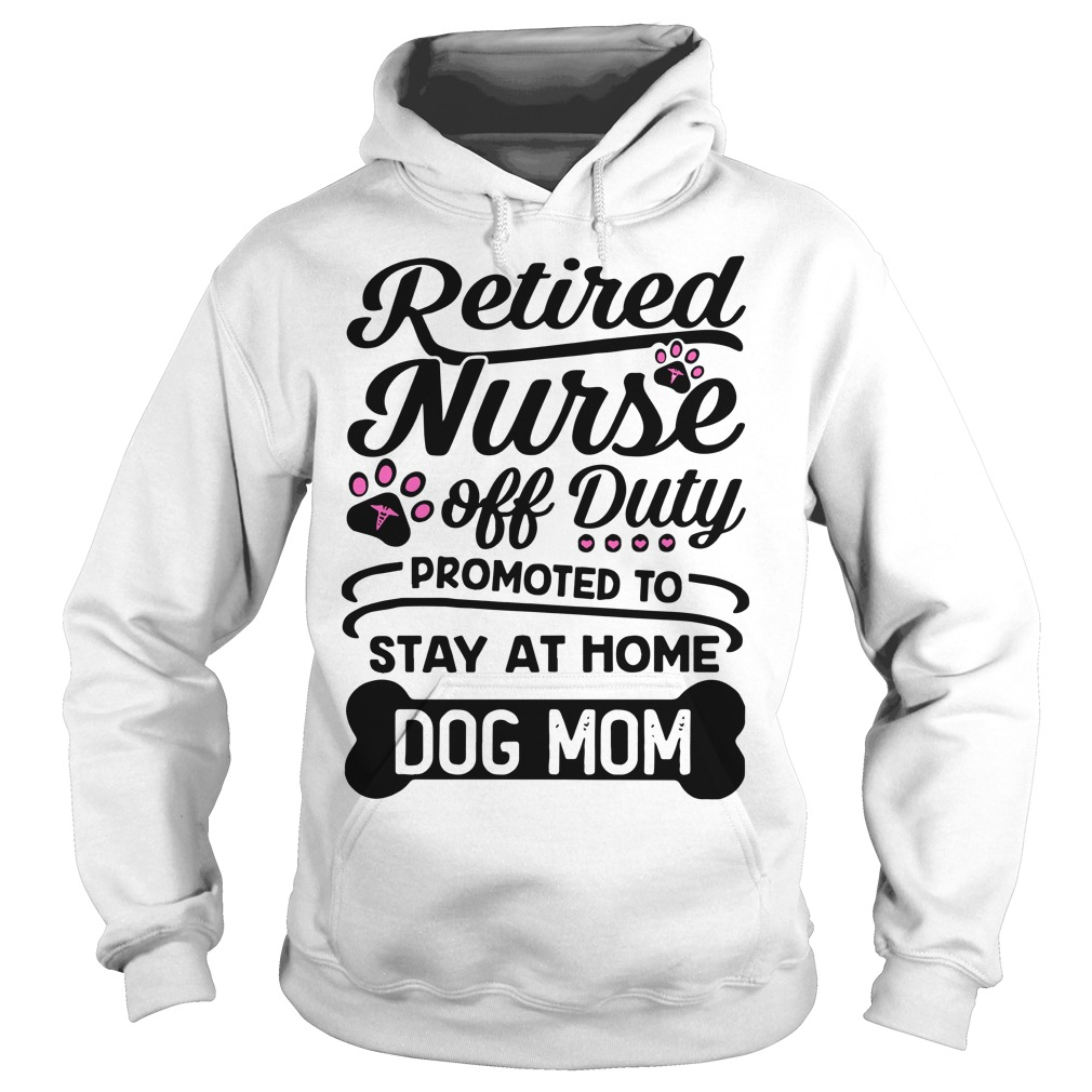 Retired Nurse Off Duty Promoted To Stay At Home Dog Mom Hoodie