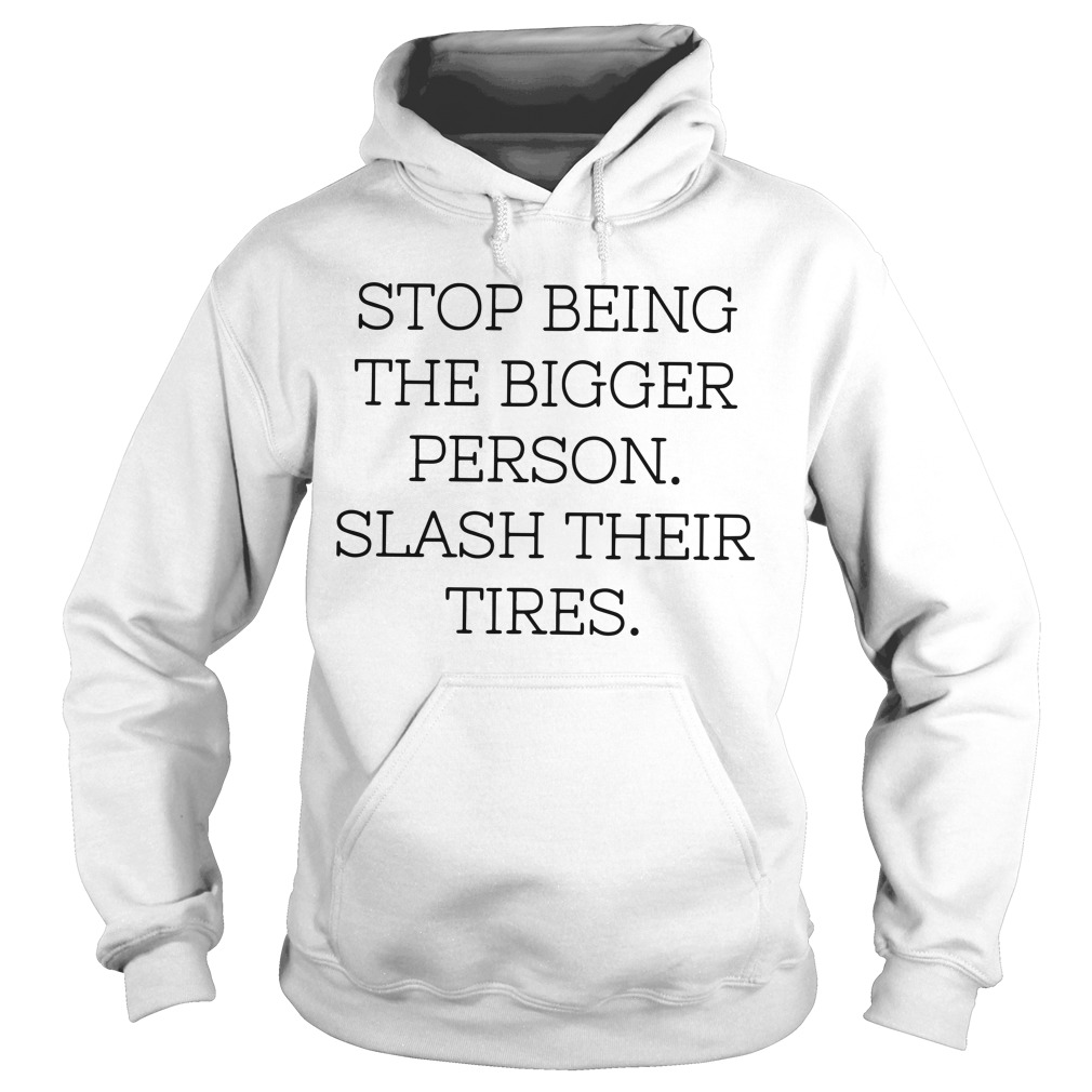 Stop Being The Bigger Person Slash Their Tires Hoodie