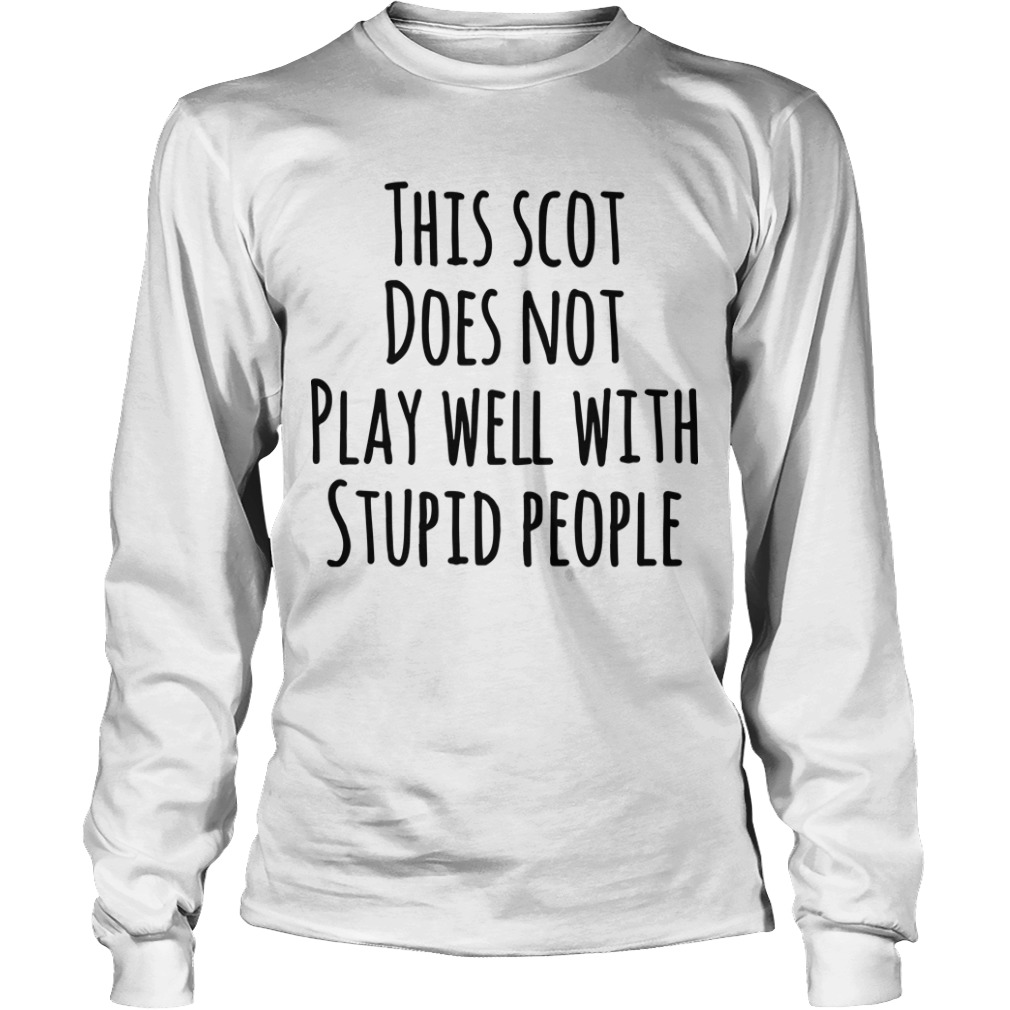 This Scot Does Not Play Well With Stupid People Longsleeve Tee