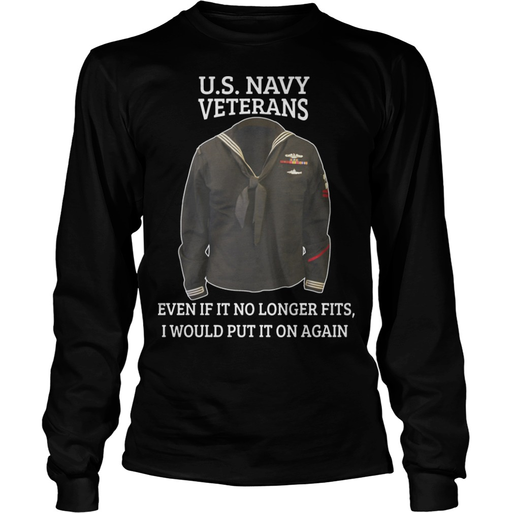 Us Navy Veterans Even If It No Longer Fits I Would Put It On Again Longsleeve Tee