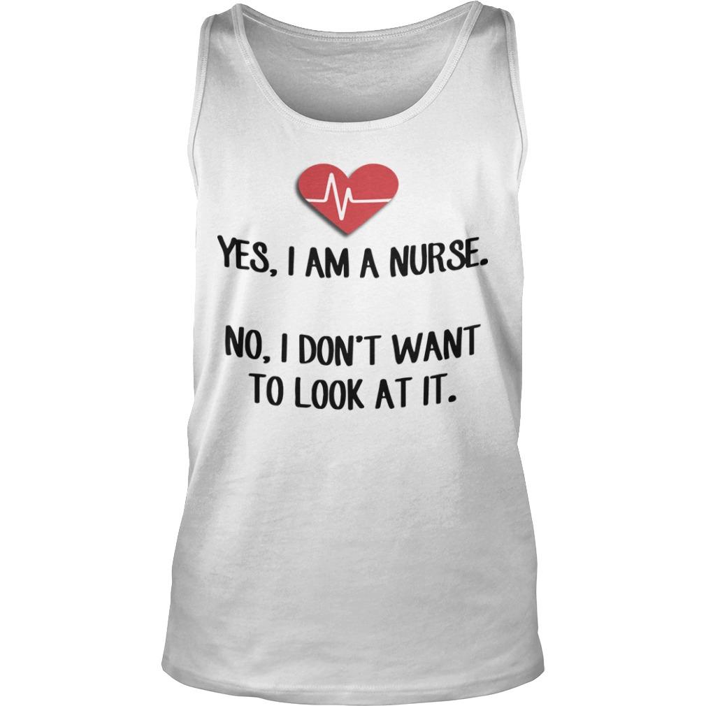 Yes I Am A Nurse No I Don't Want To Look At It Tank Top