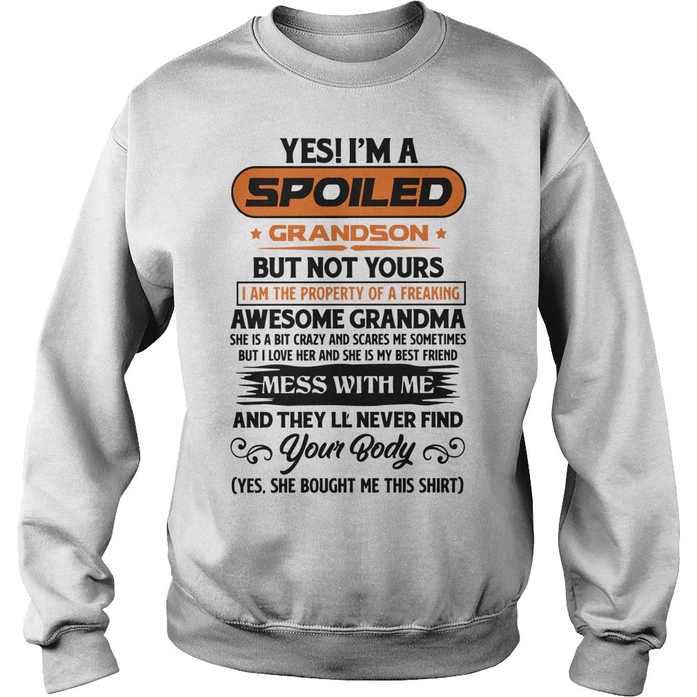 Yes I'm A Spoiled Grandson But Not Yours Mess With Me And They'll Never Find Your Body Sweater