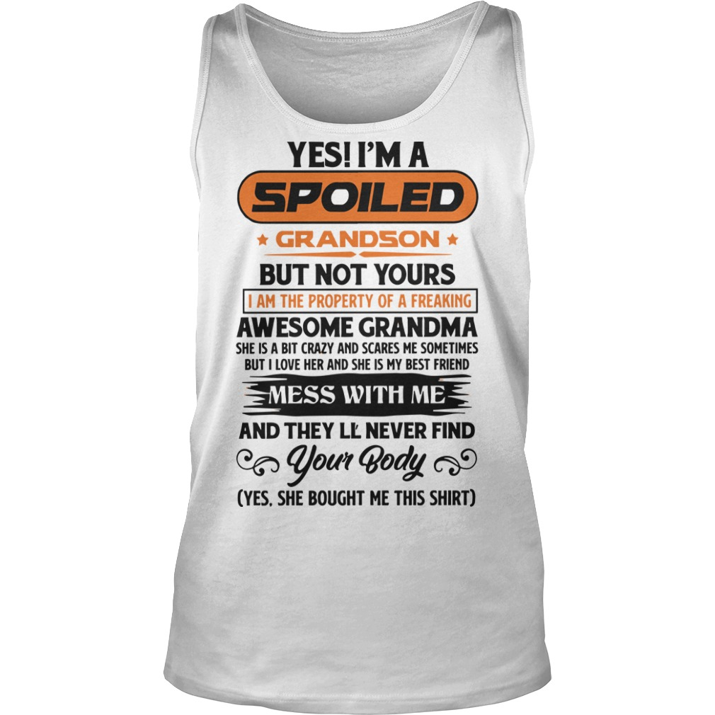 Yes I'm A Spoiled Grandson But Not Yours Mess With Me And They'll Never Find Your Body Tank Top