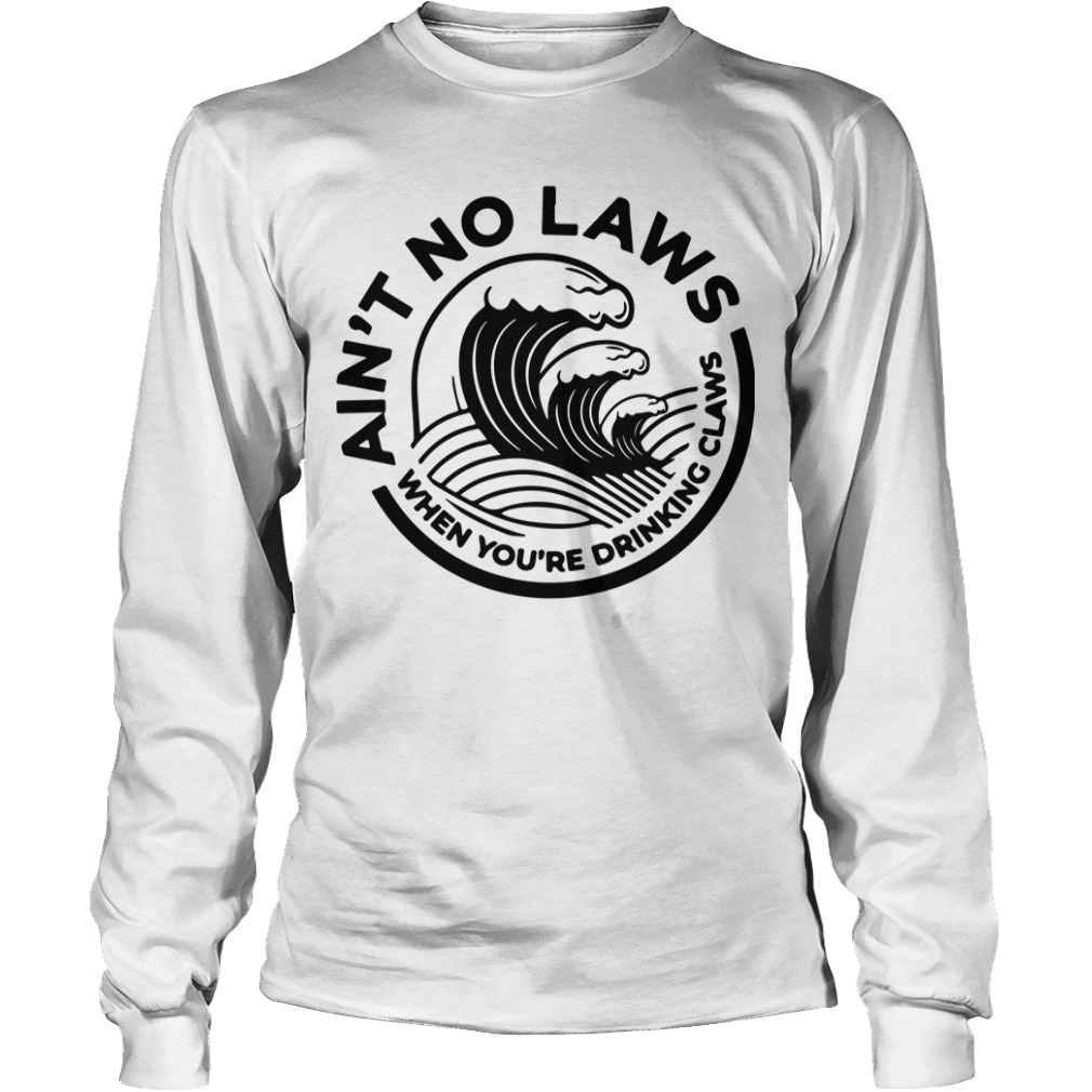 Aint No Laws When Youre Drinking Claws Longsleeve Tee
