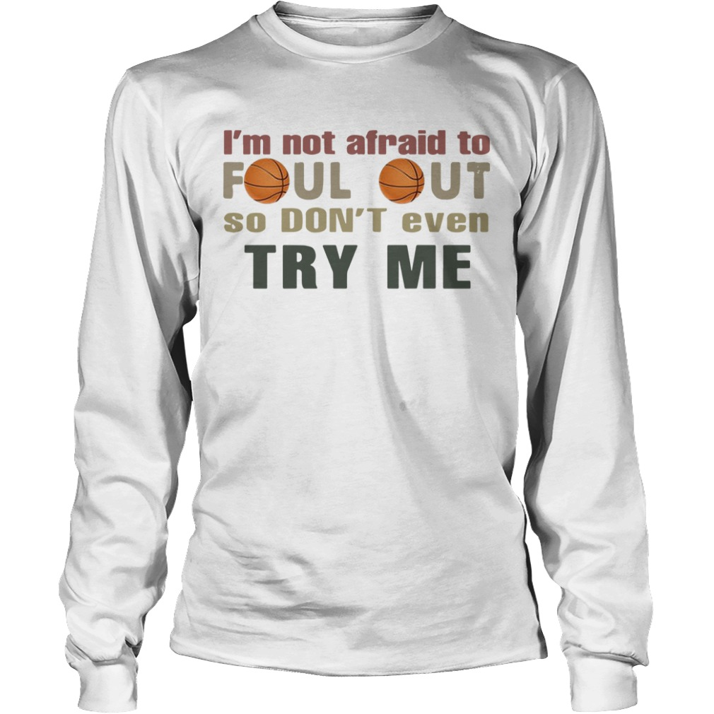 Basketball I'm Not Afraid To Foul Out So Don't Even Try Me Longsleeve Tee