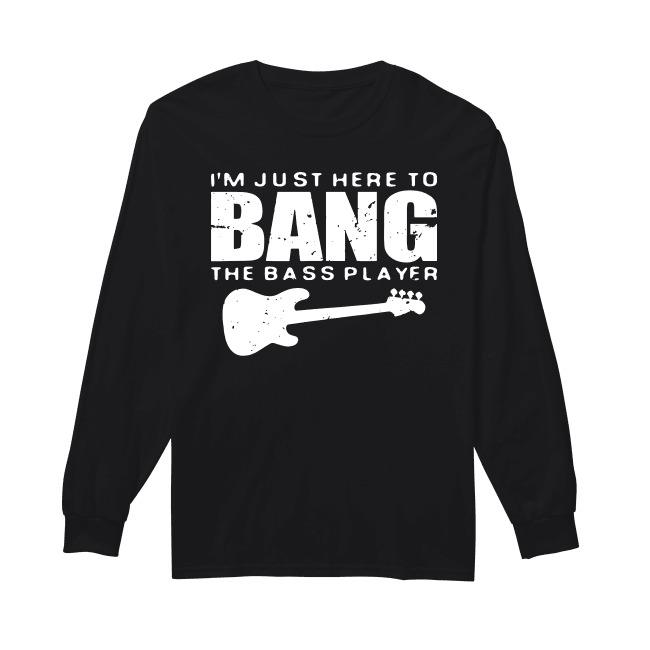Guitar I'm Just Here To Bang The Bass Player Longsleeve Tee