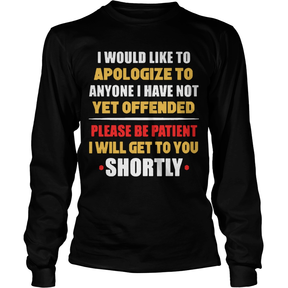 I Would Like To Apologize To Anyone I Have Not Yet Offended I Will Get To You Shortly Longsleeve Tee
