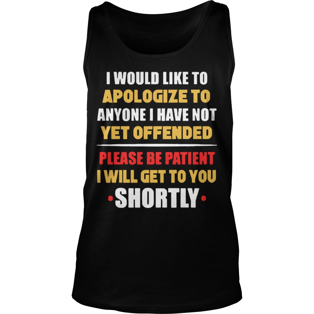 I Would Like To Apologize To Anyone I Have Not Yet Offended I Will Get To You Shortly Tank Top