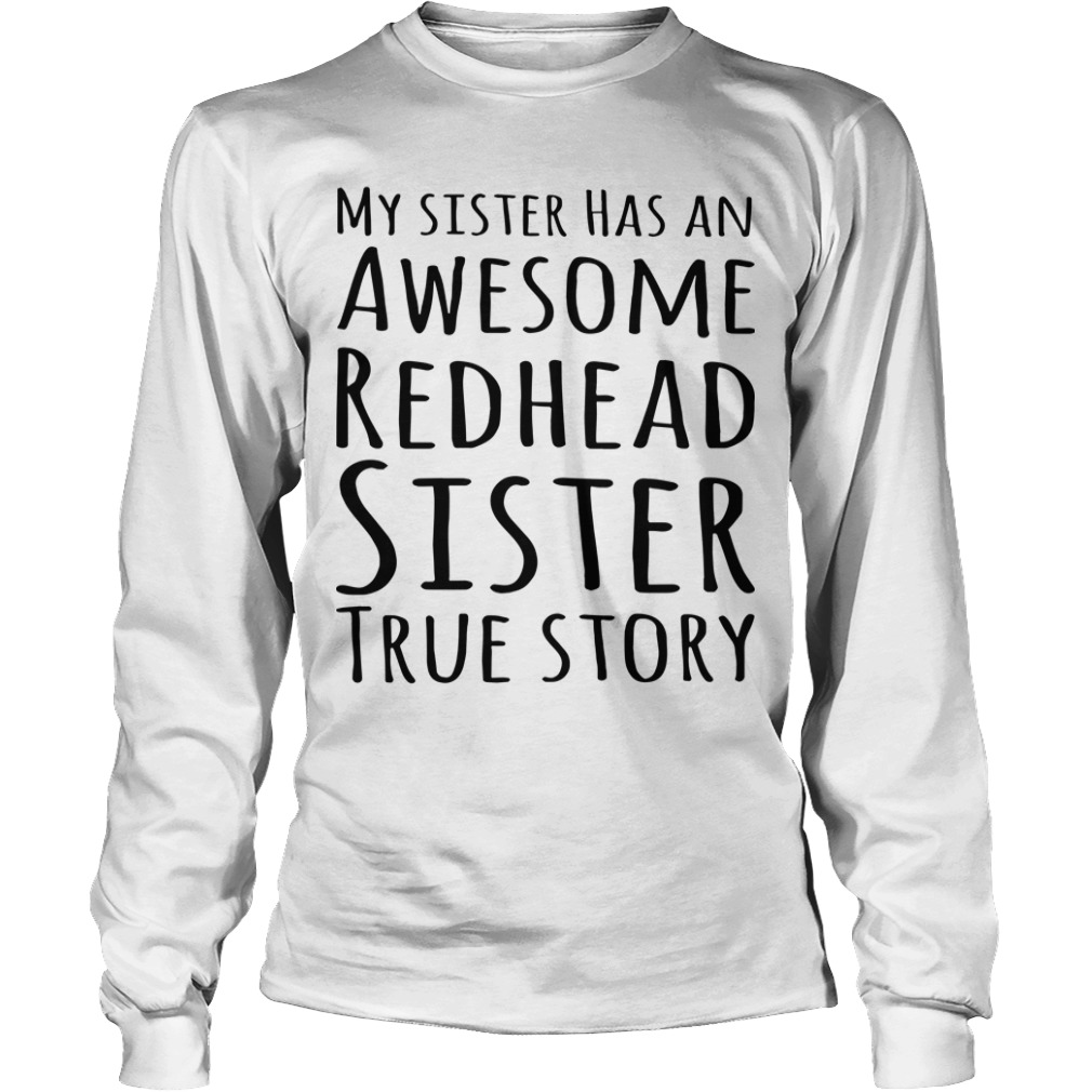 My Sister Has An Awesome Redhead Sister True Story Longsleeve Tee