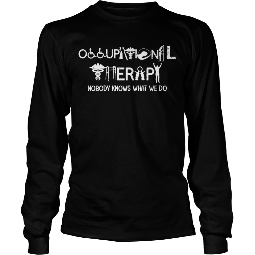 Occupational Therapy Nobody Knows What We Do Longsleeve Tee