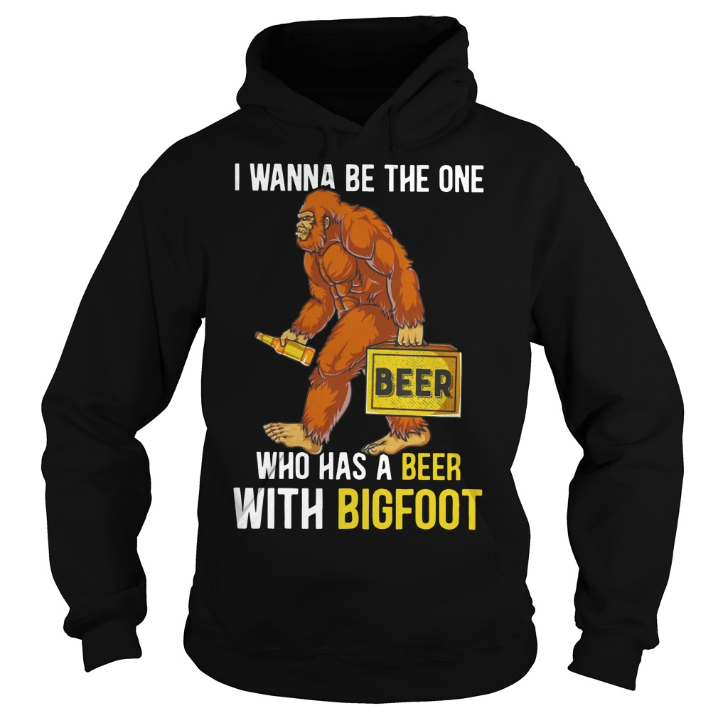 I Wanna Be The One Who Has A Beer With Bigfoot Hoodie