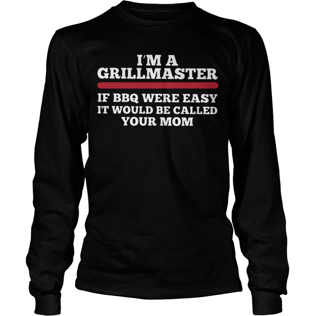 I'm A Grillmaster If Bbq Were Easy It Would Be Called Your Mom Longsleeve Tee