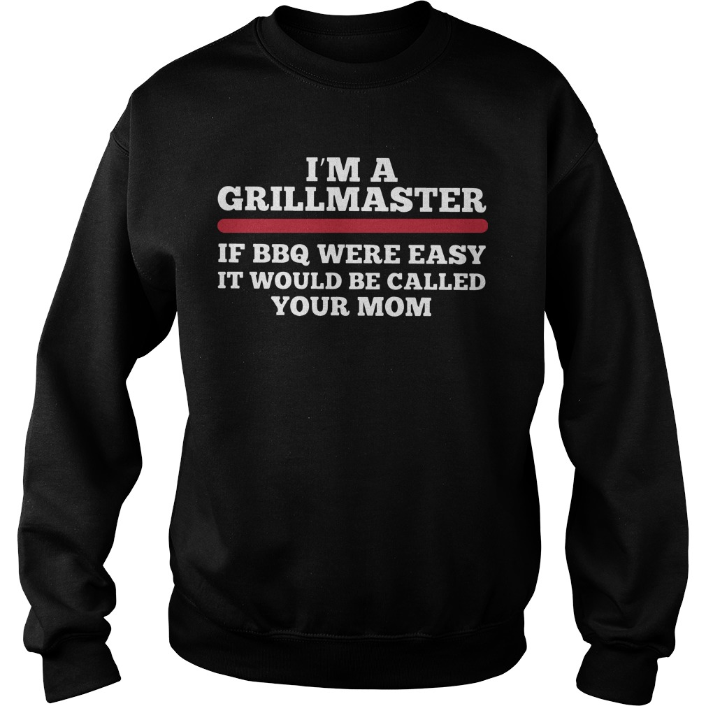 I'm A Grillmaster If Bbq Were Easy It Would Be Called Your Mom Sweater