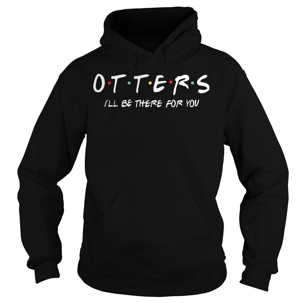 Otters I'll Be There For You Hoodie