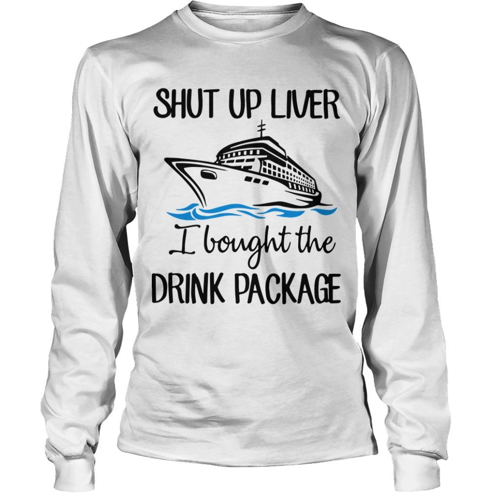 Ship Shut Up Liver I Bought The Drink Package Longsleeve