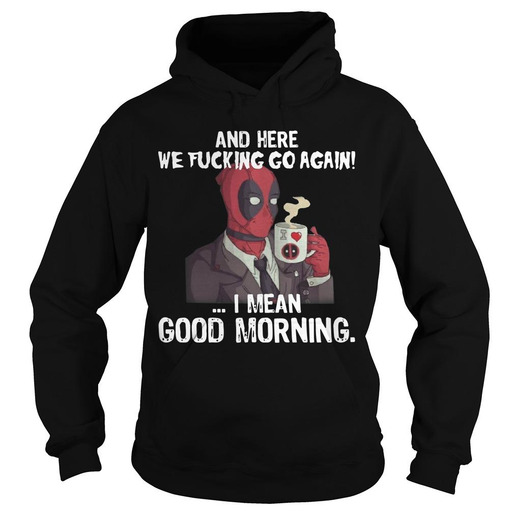 Deadpool And Here We Fucking Go Again I Mean Good Morning Hoodie