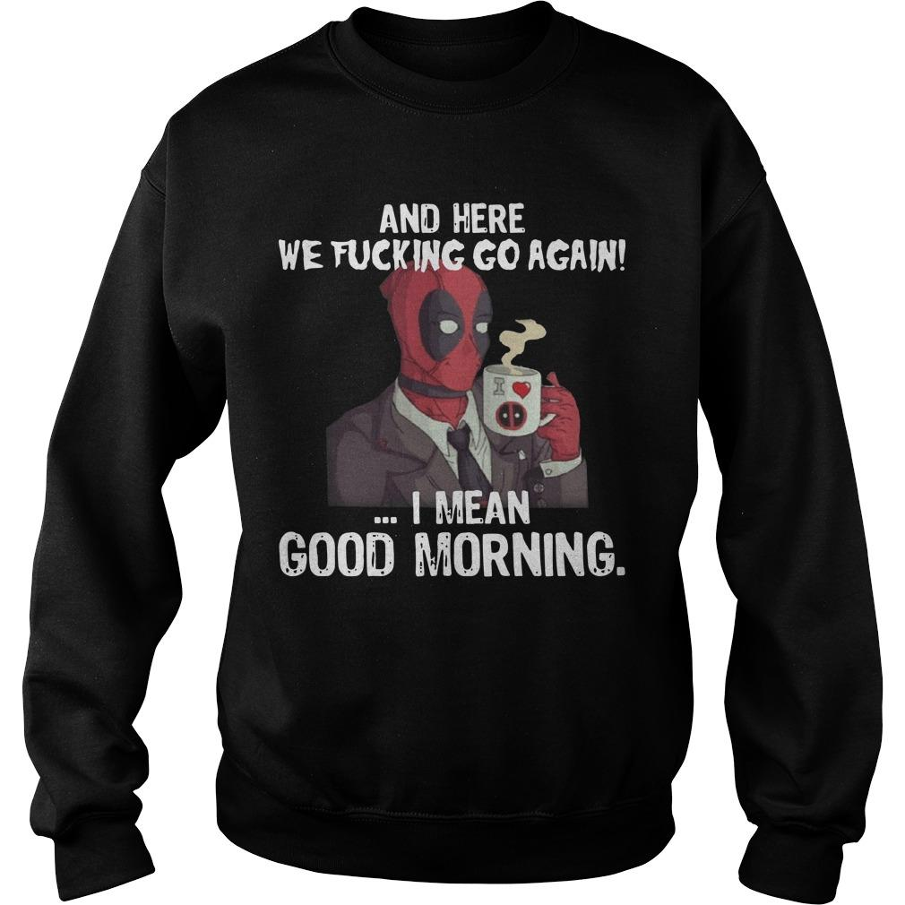 Deadpool And Here We Fucking Go Again I Mean Good Morning Sweater