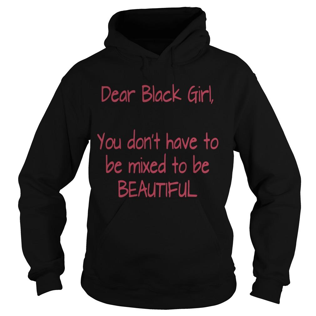 Dear Black Girl You Don't Have To Be Mixed To Be Beautiful T Hoodie
